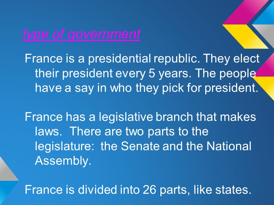 type of government France is a presidential republic. They elect their president every 5 years. The people have a say in who they pick for president.