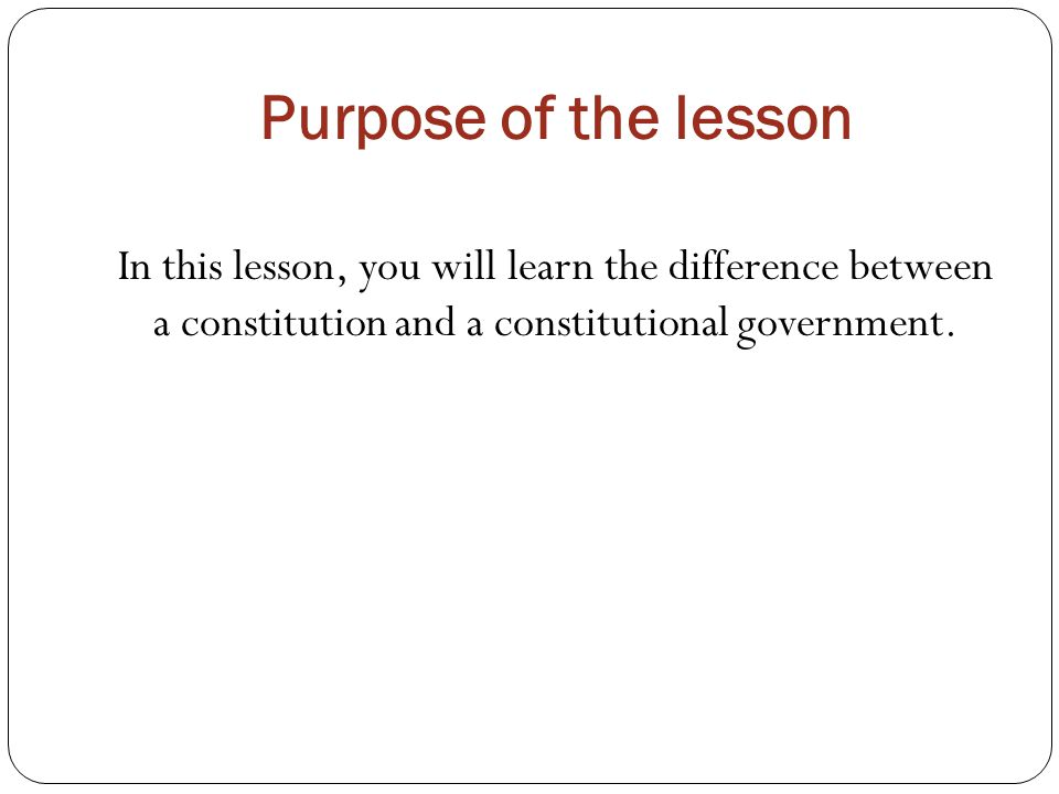 Purpose of the lesson In this lesson, you will learn the difference between a constitution and a constitutional government.