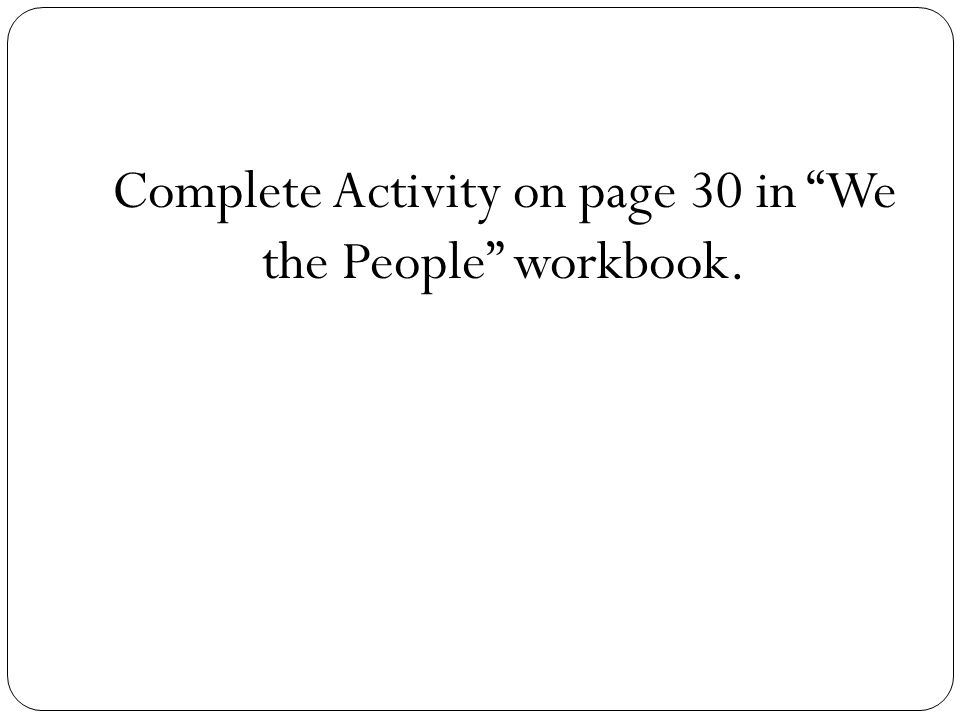 Complete Activity on page 30 in We the People workbook.