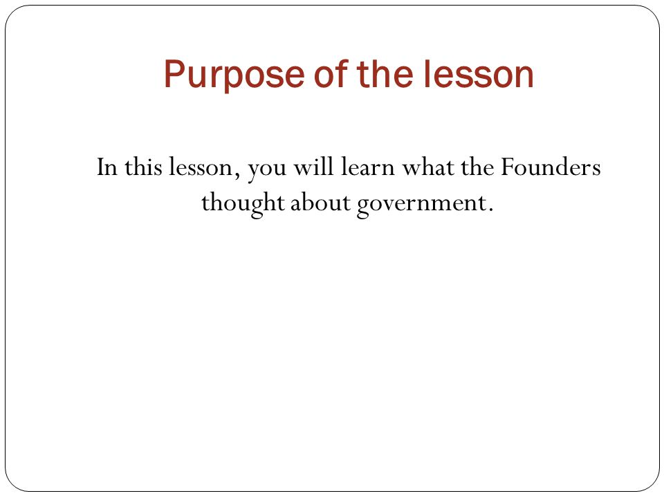 Purpose of the lesson In this lesson, you will learn what the Founders thought about government.