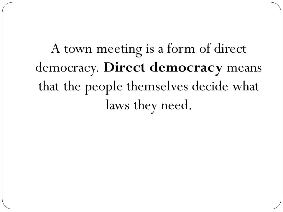 A town meeting is a form of direct democracy