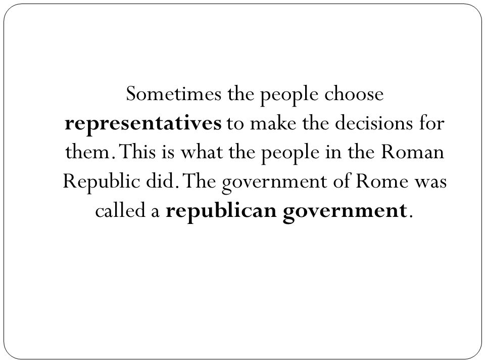 Sometimes the people choose representatives to make the decisions for them.