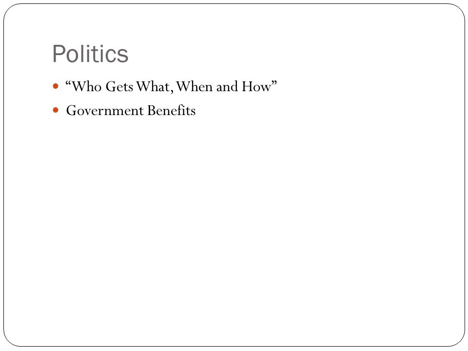 Politics Who Gets What, When and How Government Benefits