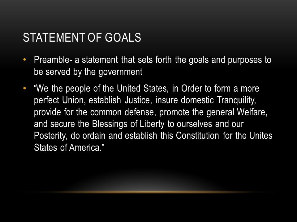 Statement of Goals Preamble- a statement that sets forth the goals and purposes to be served by the government.