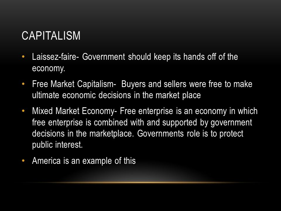 Capitalism Laissez-faire- Government should keep its hands off of the economy.