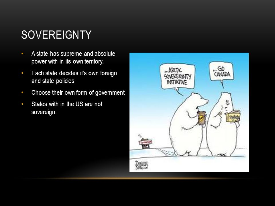 Sovereignty A state has supreme and absolute power with in its own territory. Each state decides it s own foreign and state policies.