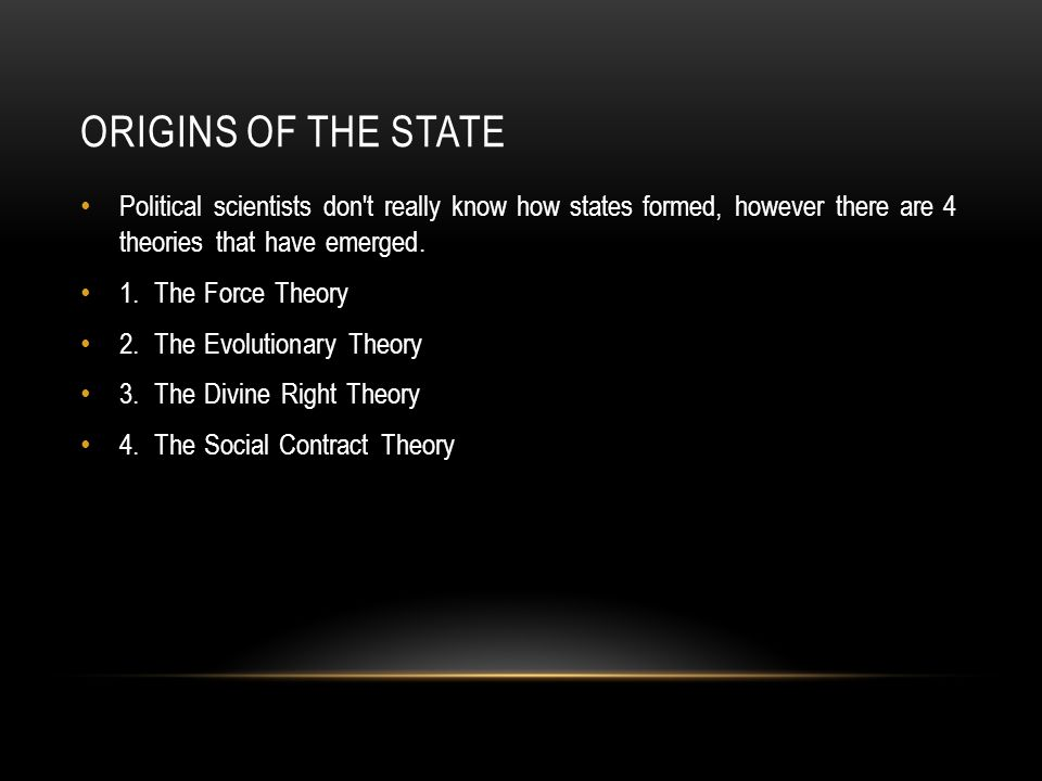 Origins of the State Political scientists don t really know how states formed, however there are 4 theories that have emerged.