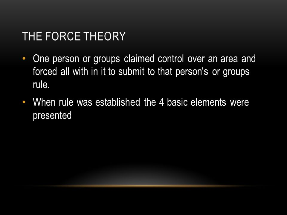 The Force Theory One person or groups claimed control over an area and forced all with in it to submit to that person s or groups rule.