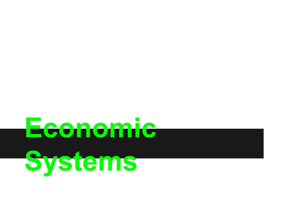 Economic Systems Economics has to do with the production, distribution and consumption of goods and services.