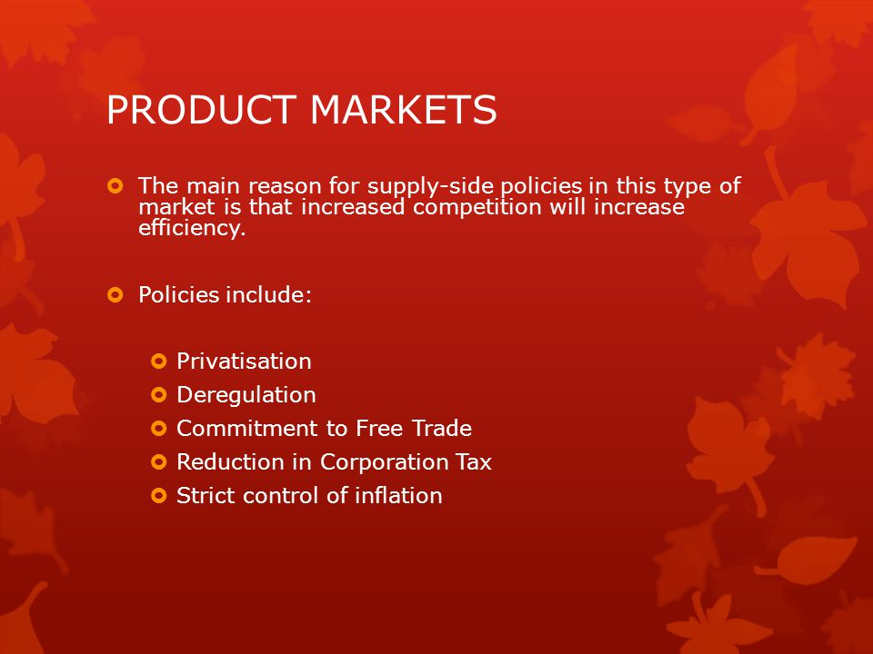 PRODUCT MARKETS The main reason for supply-side policies in this type of market is that increased competition will increase efficiency.