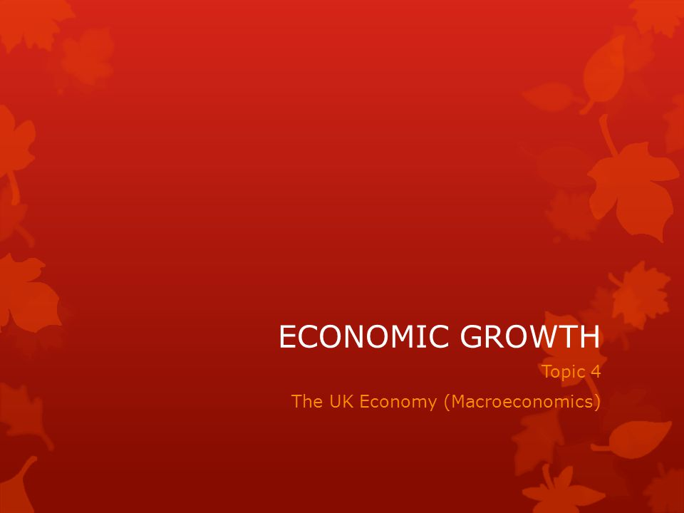 ECONOMIC GROWTH Topic 4 The UK Economy (Macroeconomics)