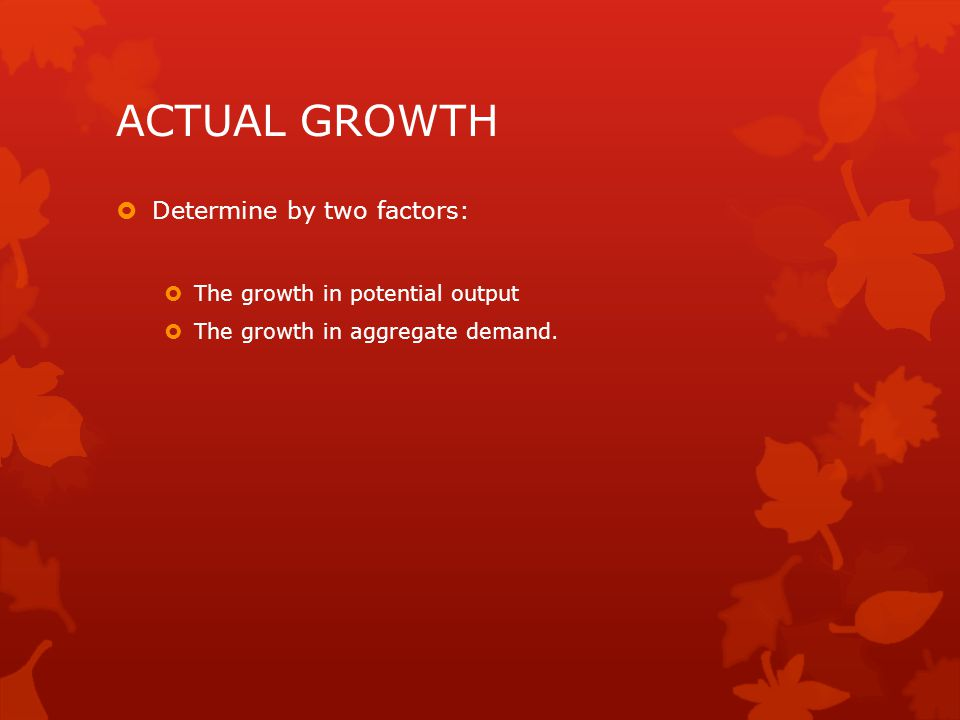 ACTUAL GROWTH Determine by two factors: The growth in potential output