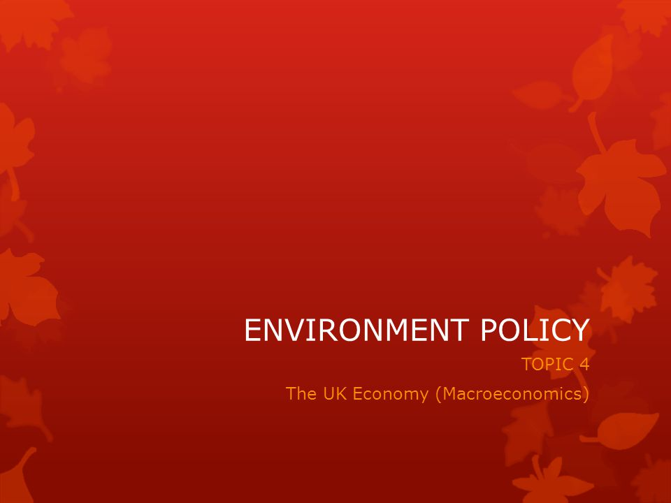 ENVIRONMENT POLICY TOPIC 4 The UK Economy (Macroeconomics)