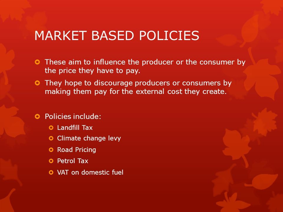 MARKET BASED POLICIES These aim to influence the producer or the consumer by the price they have to pay.
