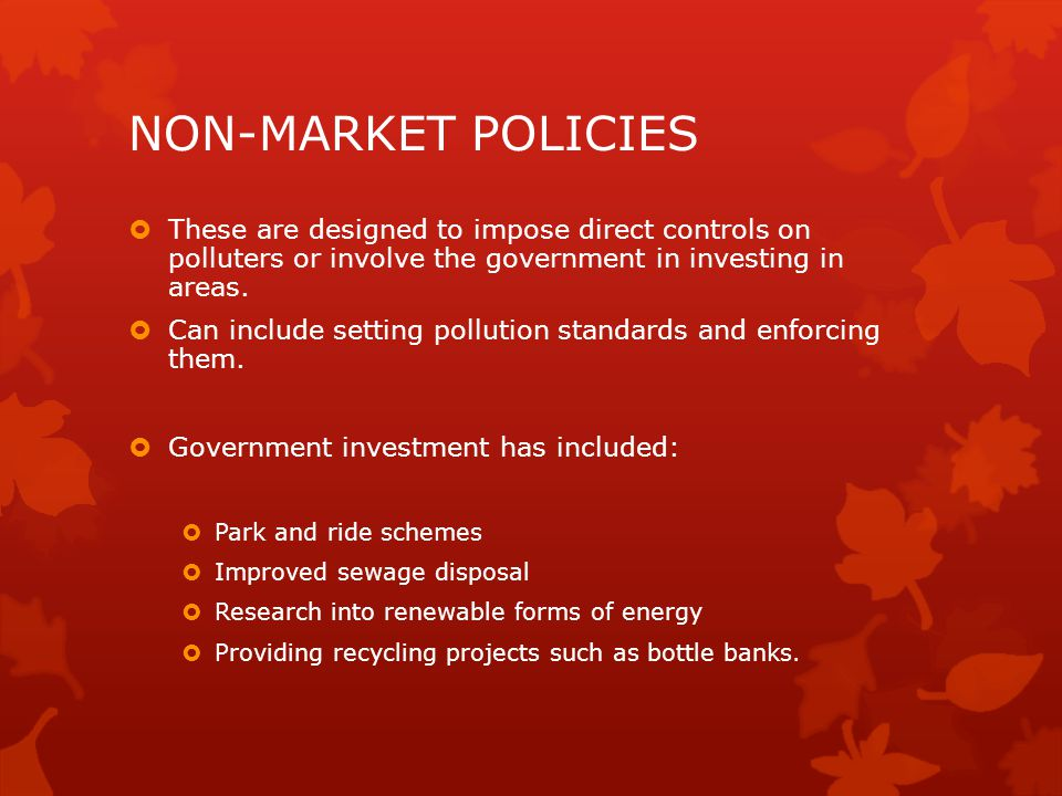 NON-MARKET POLICIES These are designed to impose direct controls on polluters or involve the government in investing in areas.