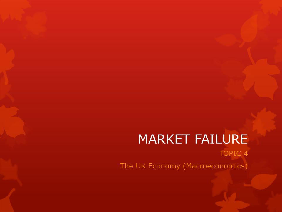 MARKET FAILURE TOPIC 4 The UK Economy (Macroeconomics)