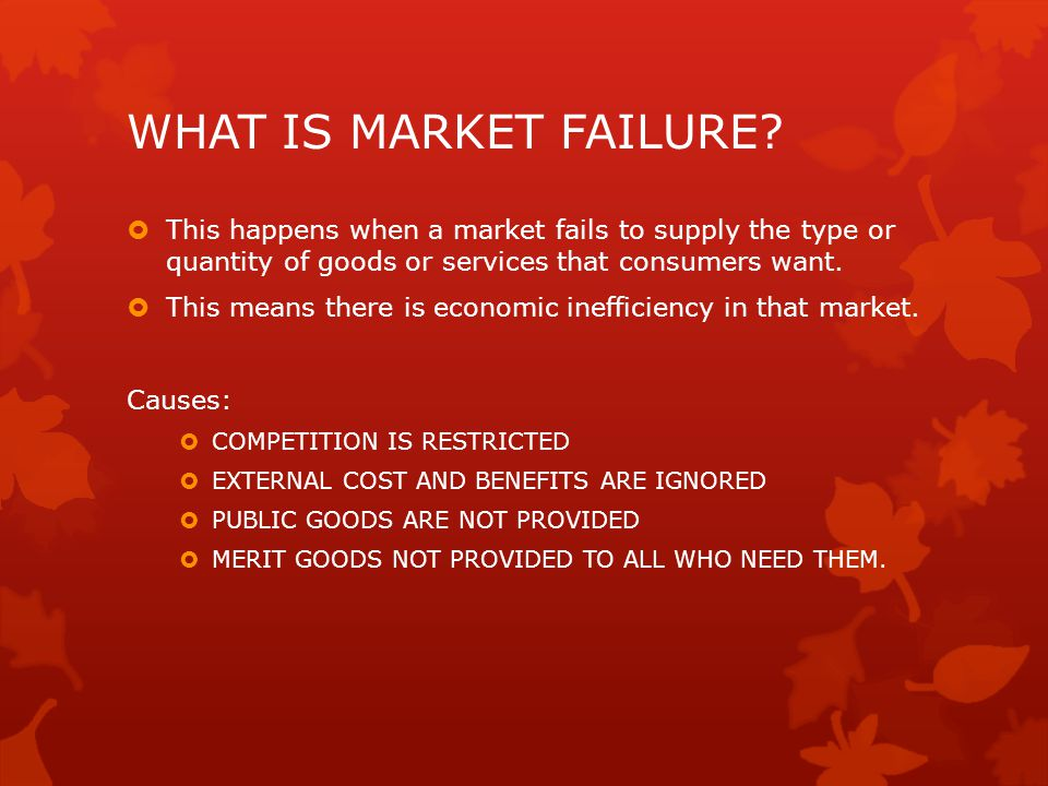 WHAT IS MARKET FAILURE This happens when a market fails to supply the type or quantity of goods or services that consumers want.