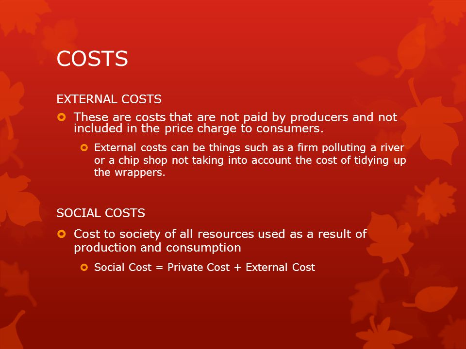 COSTS EXTERNAL COSTS. These are costs that are not paid by producers and not included in the price charge to consumers.