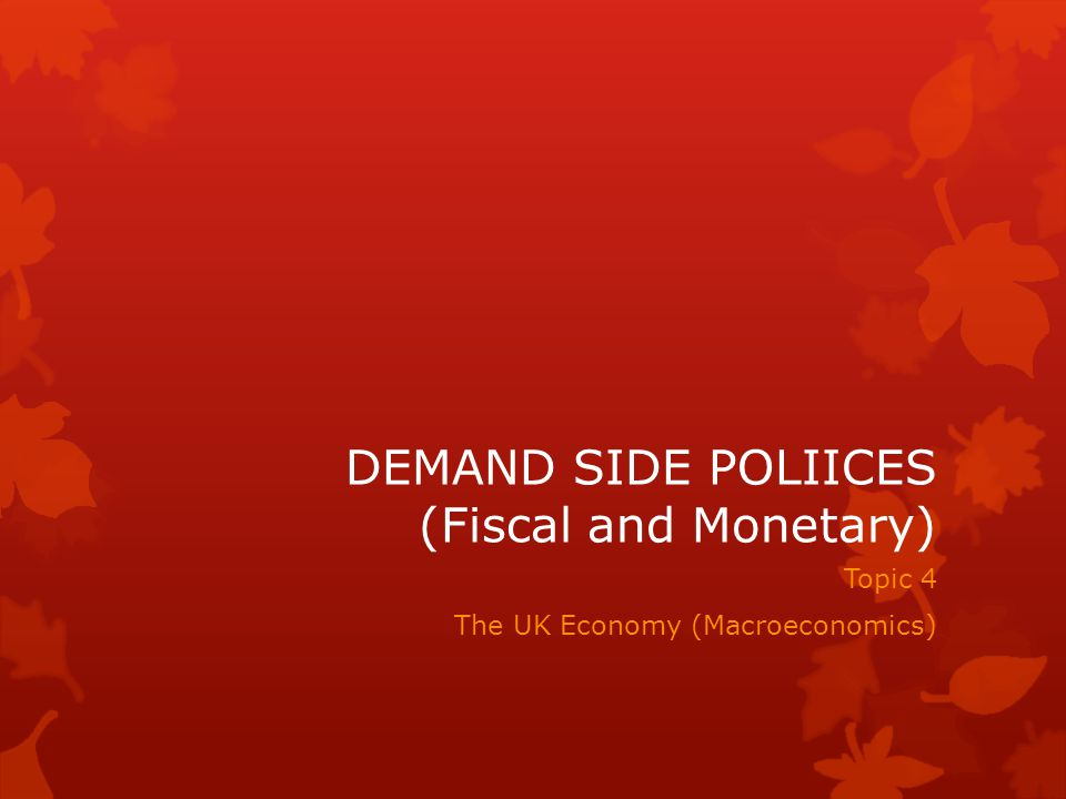 DEMAND SIDE POLIICES (Fiscal and Monetary)