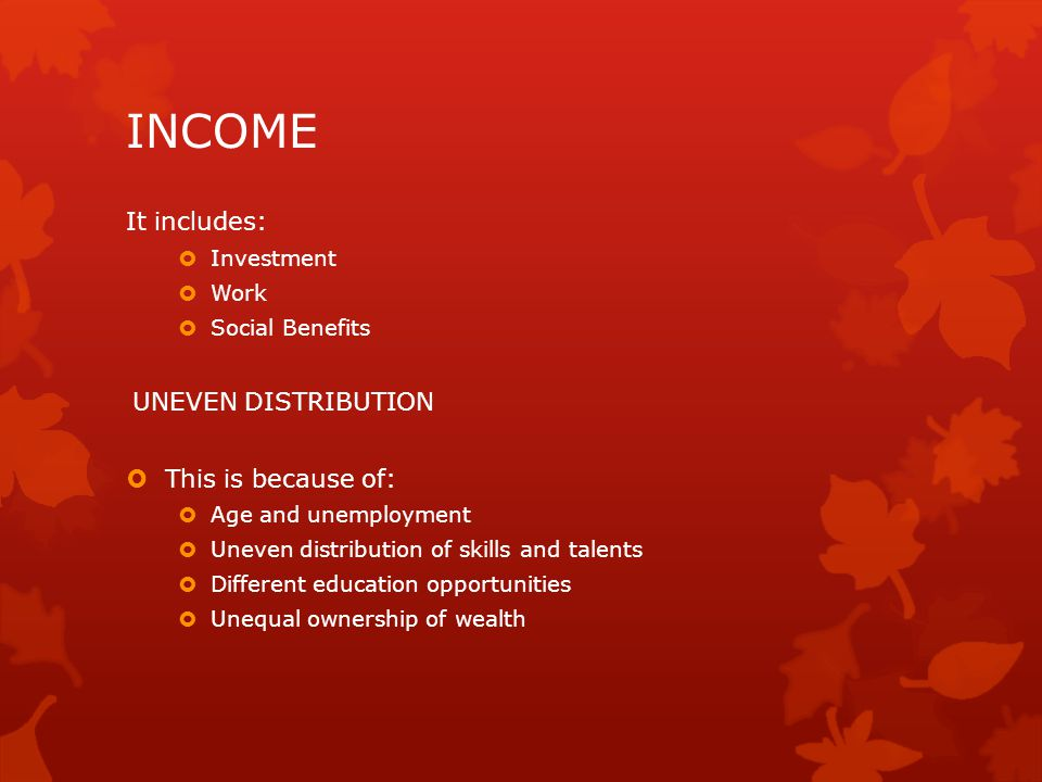 INCOME It includes: UNEVEN DISTRIBUTION This is because of: Investment