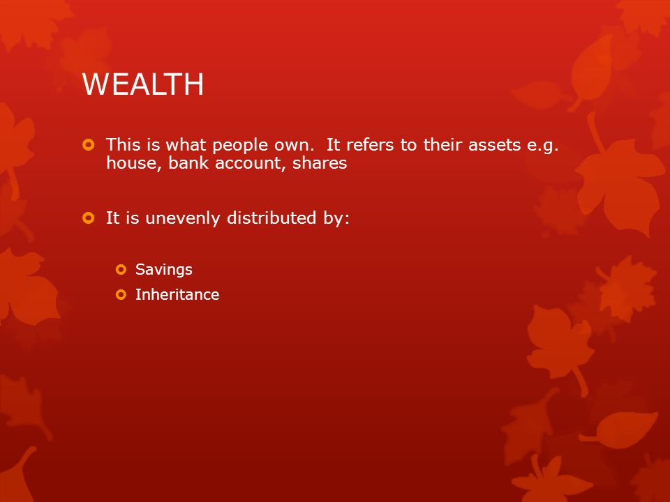 WEALTH This is what people own. It refers to their assets e.g. house, bank account, shares. It is unevenly distributed by: