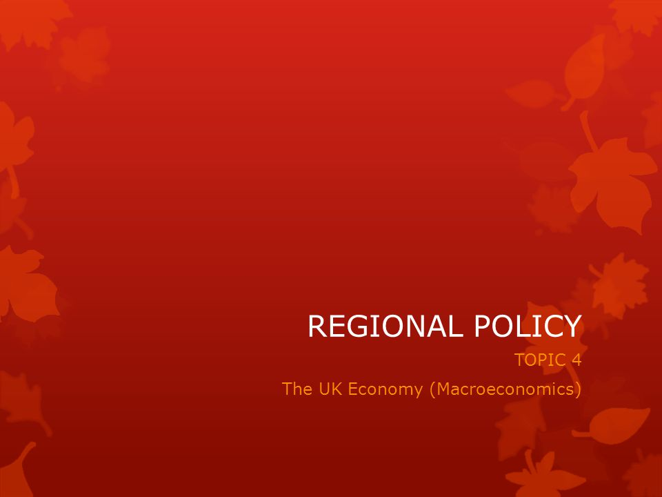 REGIONAL POLICY TOPIC 4 The UK Economy (Macroeconomics)