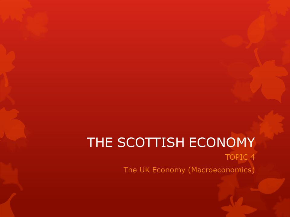 THE SCOTTISH ECONOMY TOPIC 4 The UK Economy (Macroeconomics)