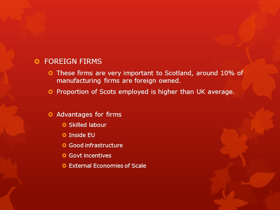 FOREIGN FIRMS These firms are very important to Scotland, around 10% of manufacturing firms are foreign owned.