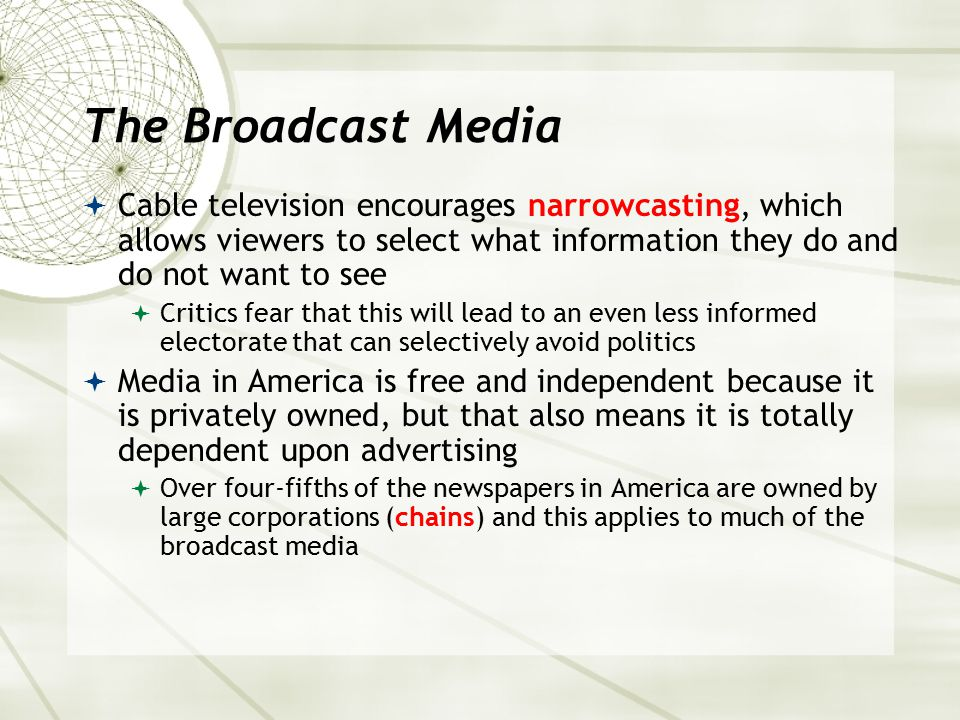 The Broadcast Media Cable television encourages narrowcasting, which allows viewers to select what information they do and do not want to see.