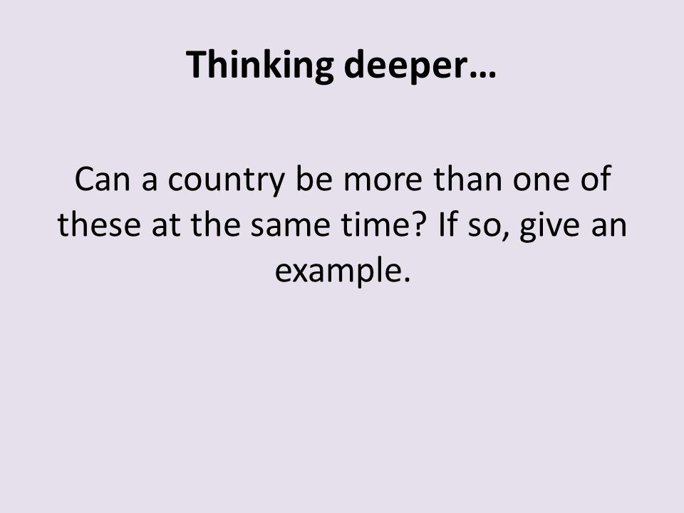 Thinking deeper… Can a country be more than one of these at the same time If so, give an example.