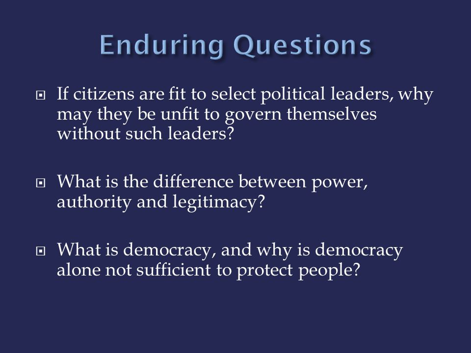 Enduring Questions If citizens are fit to select political leaders, why may they be unfit to govern themselves without such leaders