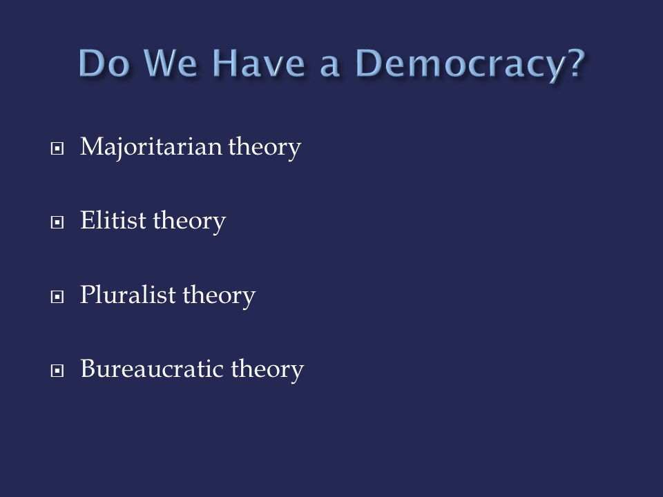 Do We Have a Democracy Majoritarian theory Elitist theory