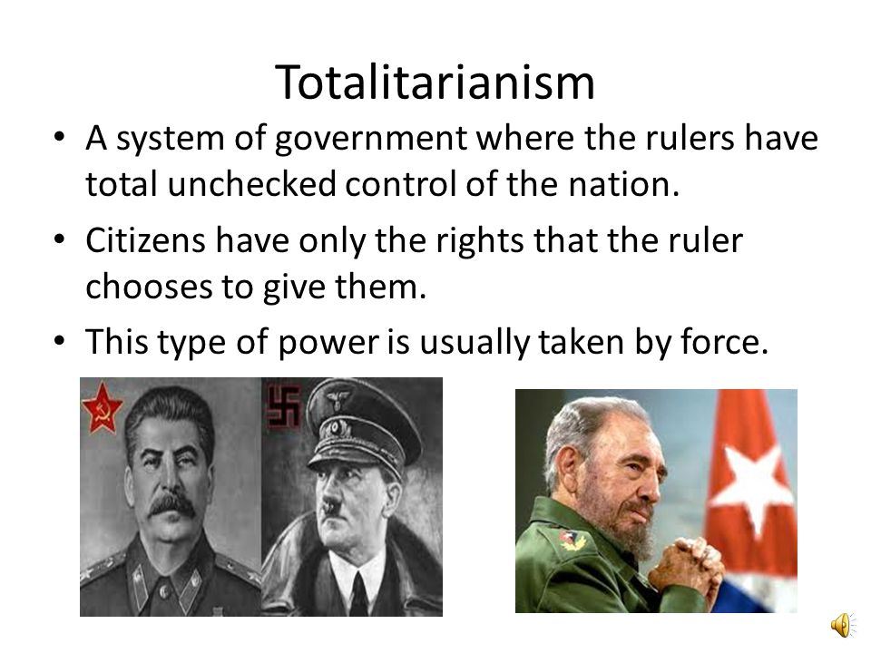 Totalitarianism A system of government where the rulers have total unchecked control of the nation.