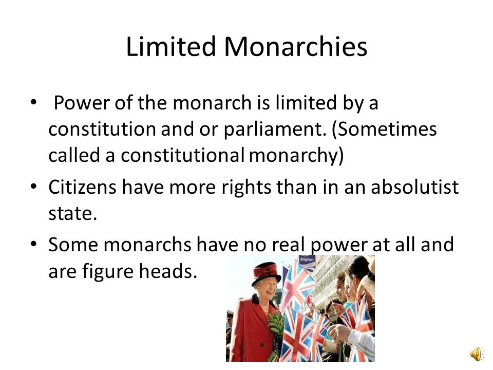 Limited Monarchies Power of the monarch is limited by a constitution and or parliament. (Sometimes called a constitutional monarchy)