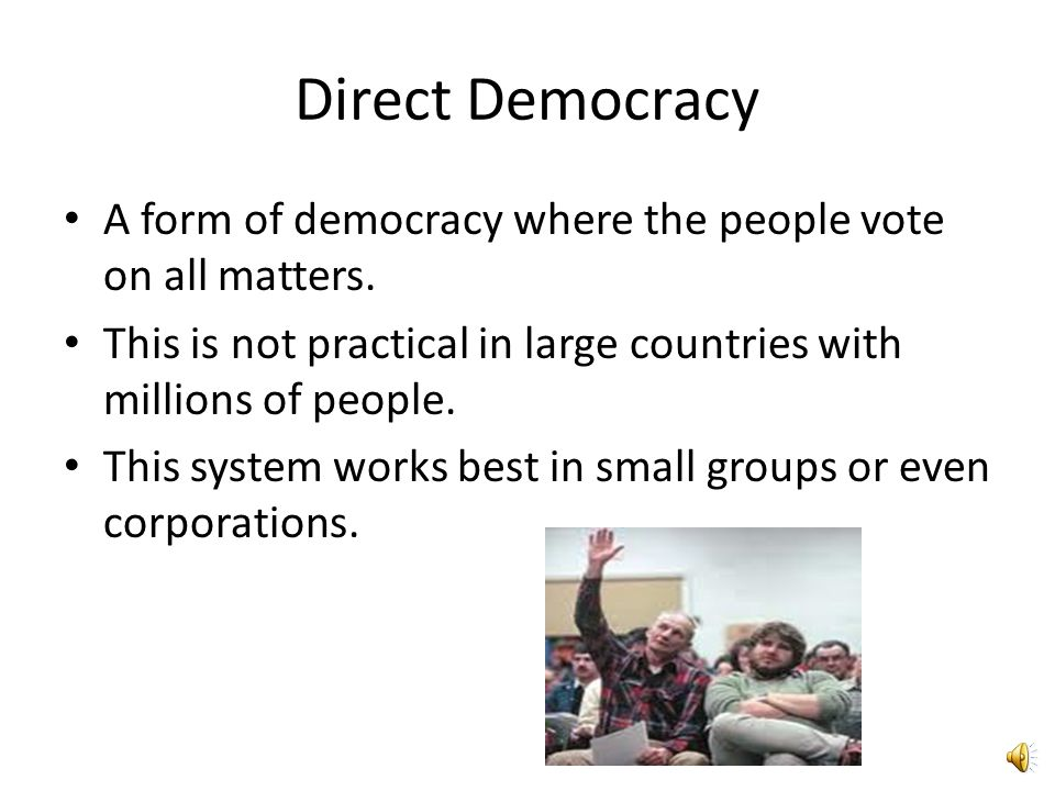 Direct Democracy A form of democracy where the people vote on all matters. This is not practical in large countries with millions of people.