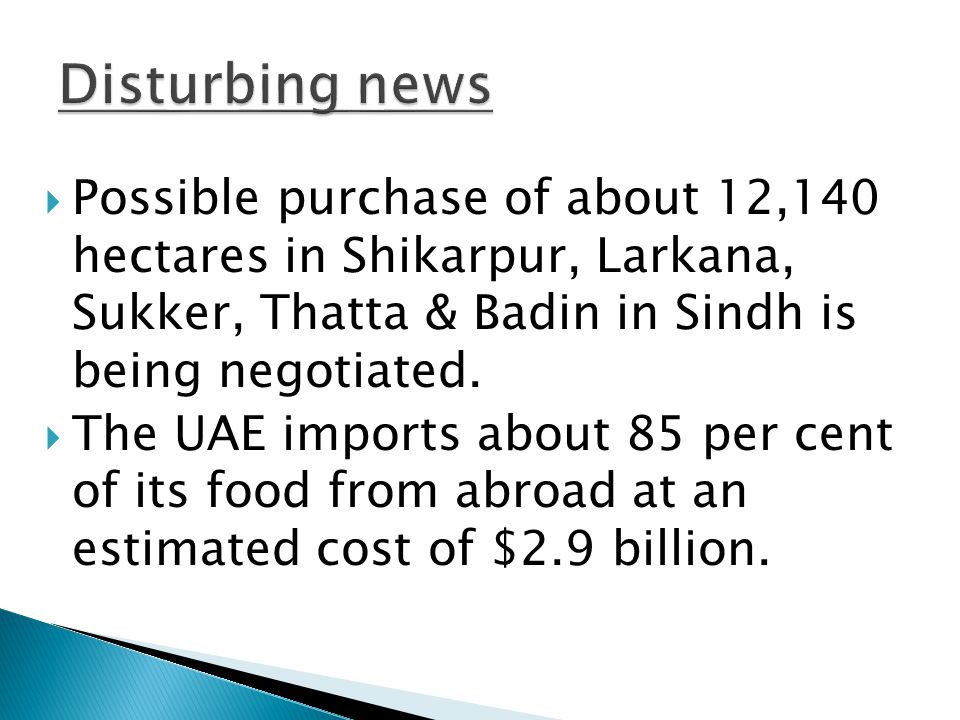 Disturbing news Possible purchase of about 12,140 hectares in Shikarpur, Larkana, Sukker, Thatta & Badin in Sindh is being negotiated.