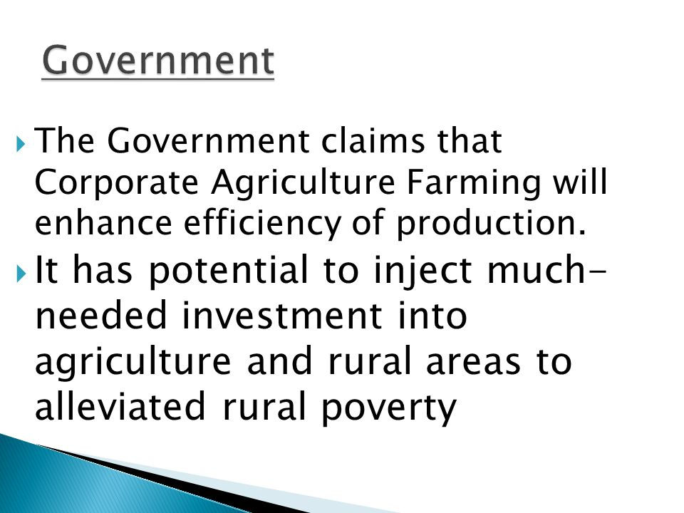 Government The Government claims that Corporate Agriculture Farming will enhance efficiency of production.