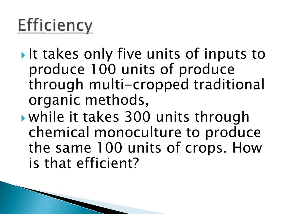 Efficiency It takes only five units of inputs to produce 100 units of produce through multi-cropped traditional organic methods,