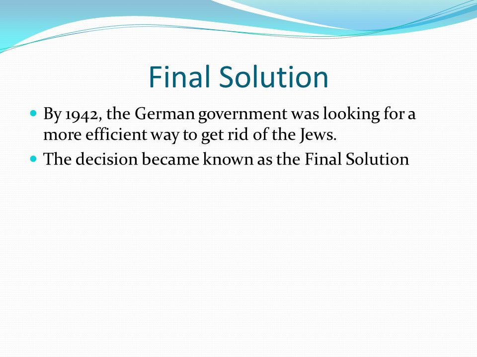 Final Solution By 1942, the German government was looking for a more efficient way to get rid of the Jews.