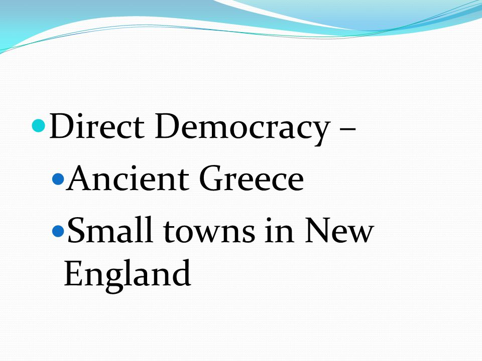 Direct Democracy – Ancient Greece Small towns in New England