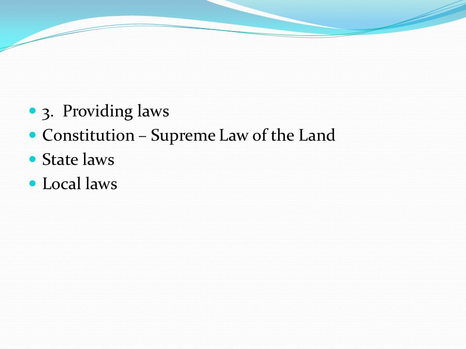 3. Providing laws Constitution – Supreme Law of the Land State laws Local laws