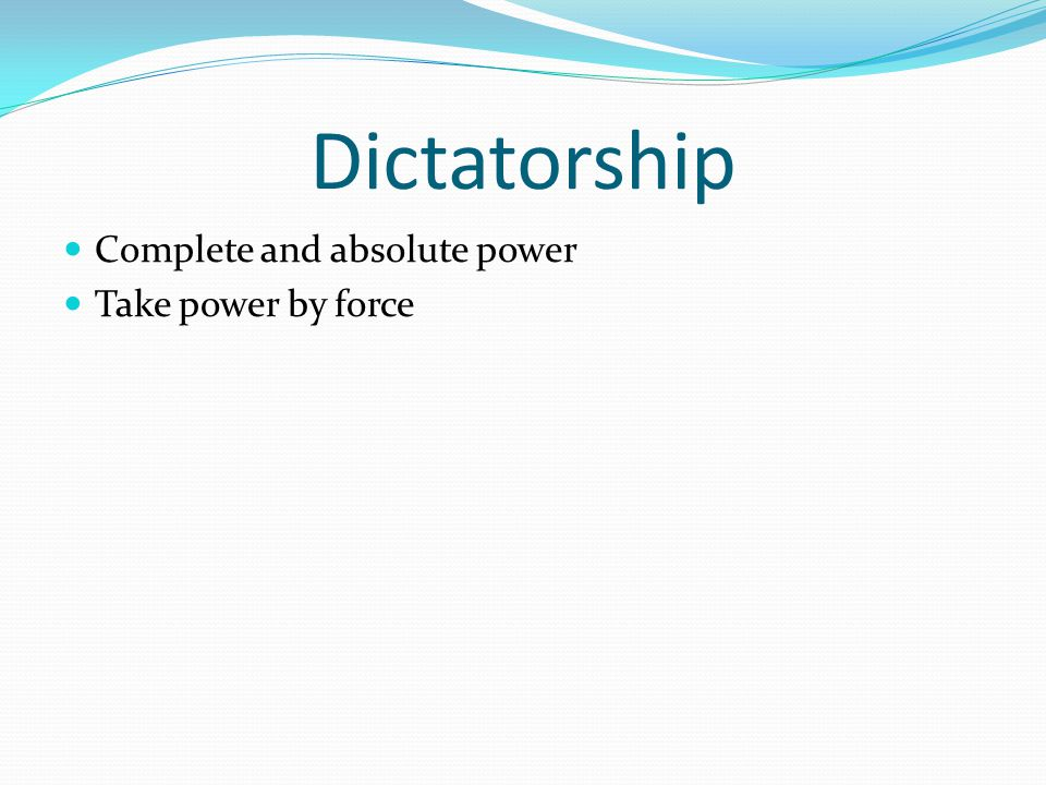 Dictatorship Complete and absolute power Take power by force