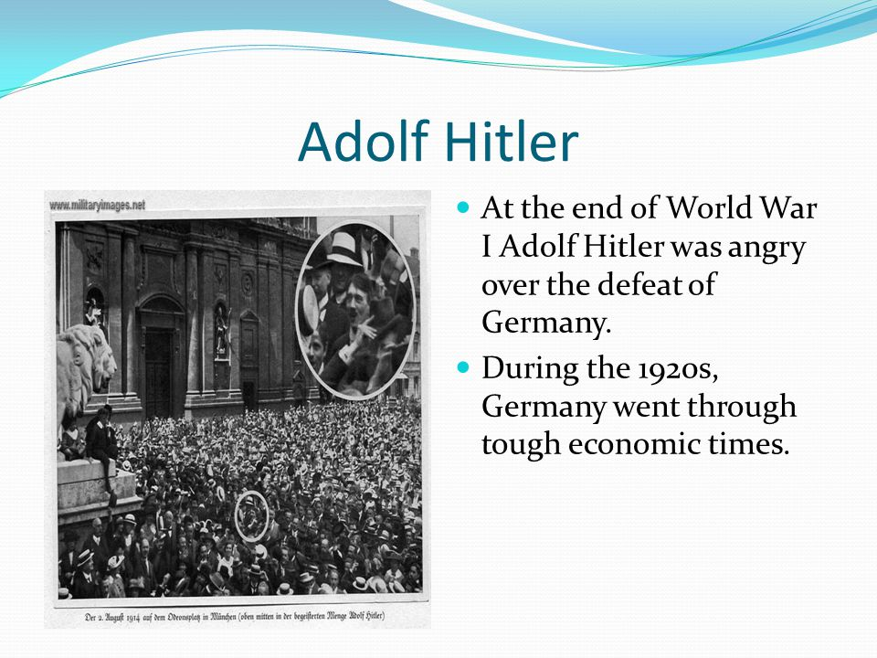Adolf Hitler At the end of World War I Adolf Hitler was angry over the defeat of Germany.