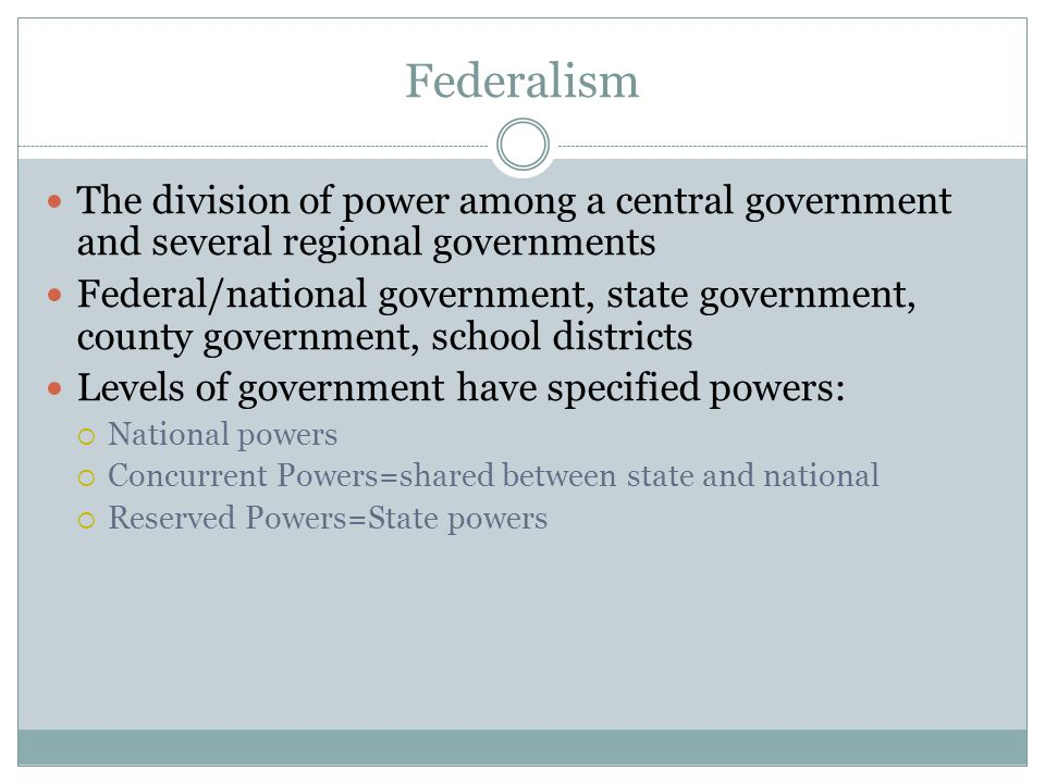 Federalism The division of power among a central government and several regional governments.