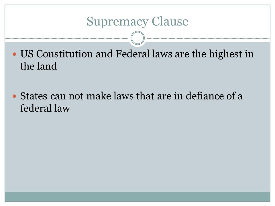 Supremacy Clause US Constitution and Federal laws are the highest in the land.