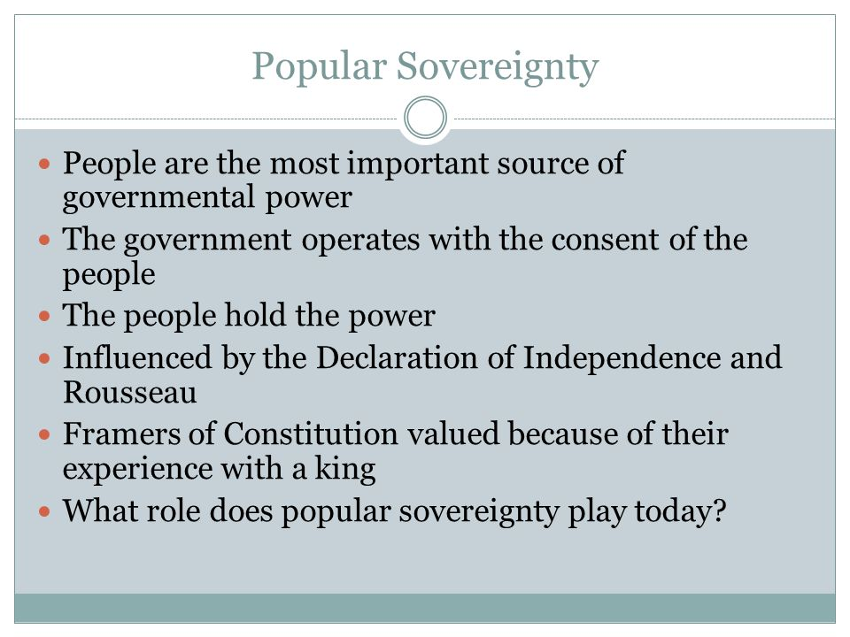Popular Sovereignty People are the most important source of governmental power. The government operates with the consent of the people.