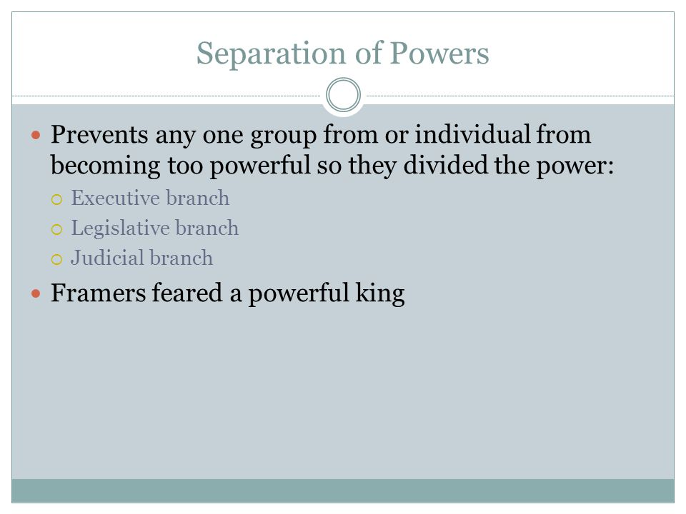 Separation of Powers Prevents any one group from or individual from becoming too powerful so they divided the power: