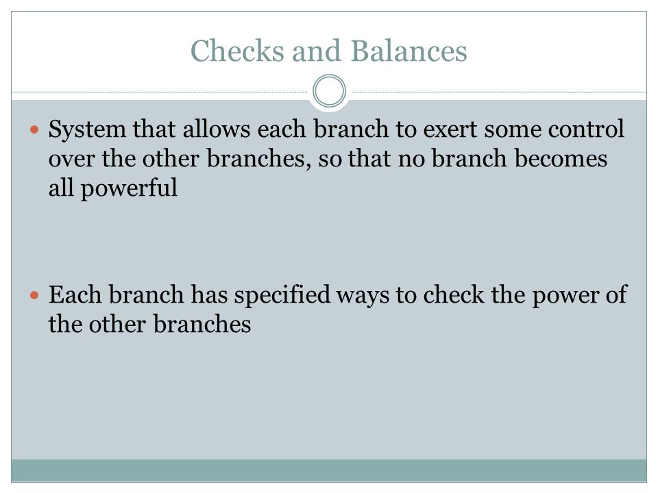 Checks and Balances System that allows each branch to exert some control over the other branches, so that no branch becomes all powerful.