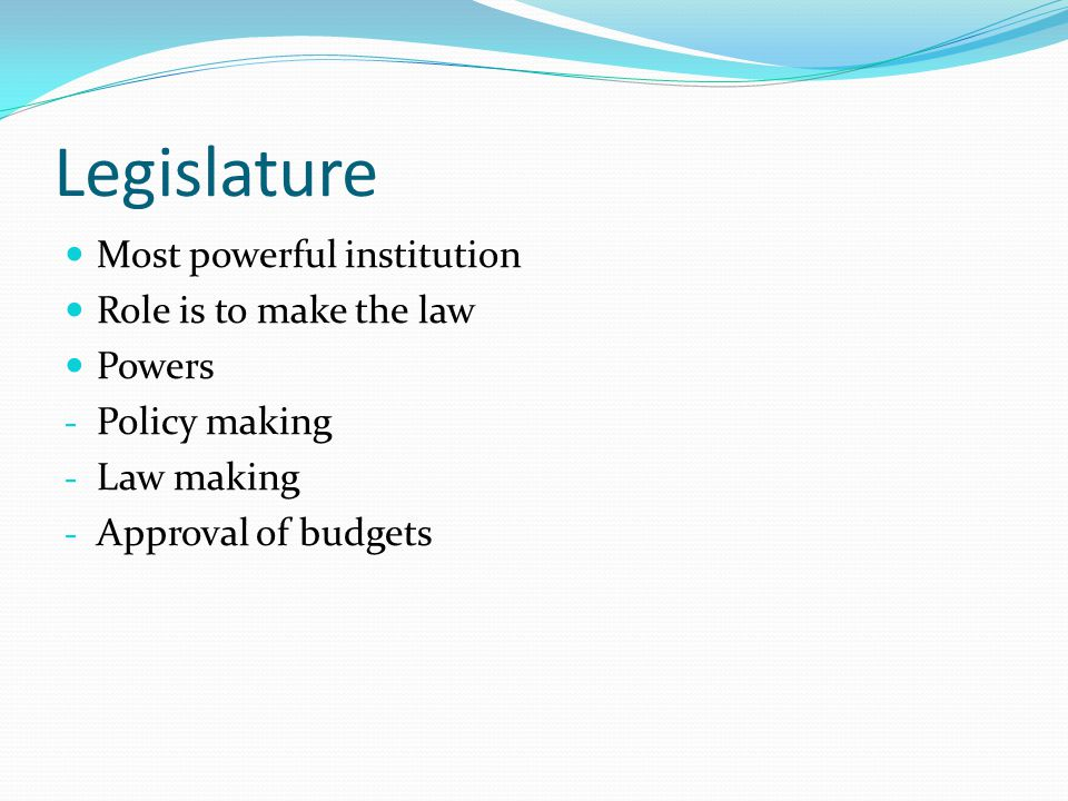 Legislature Most powerful institution Role is to make the law Powers
