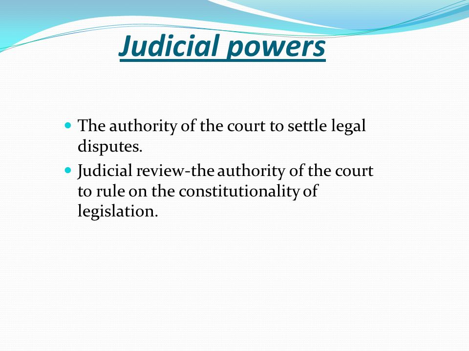 Judicial powers The authority of the court to settle legal disputes.